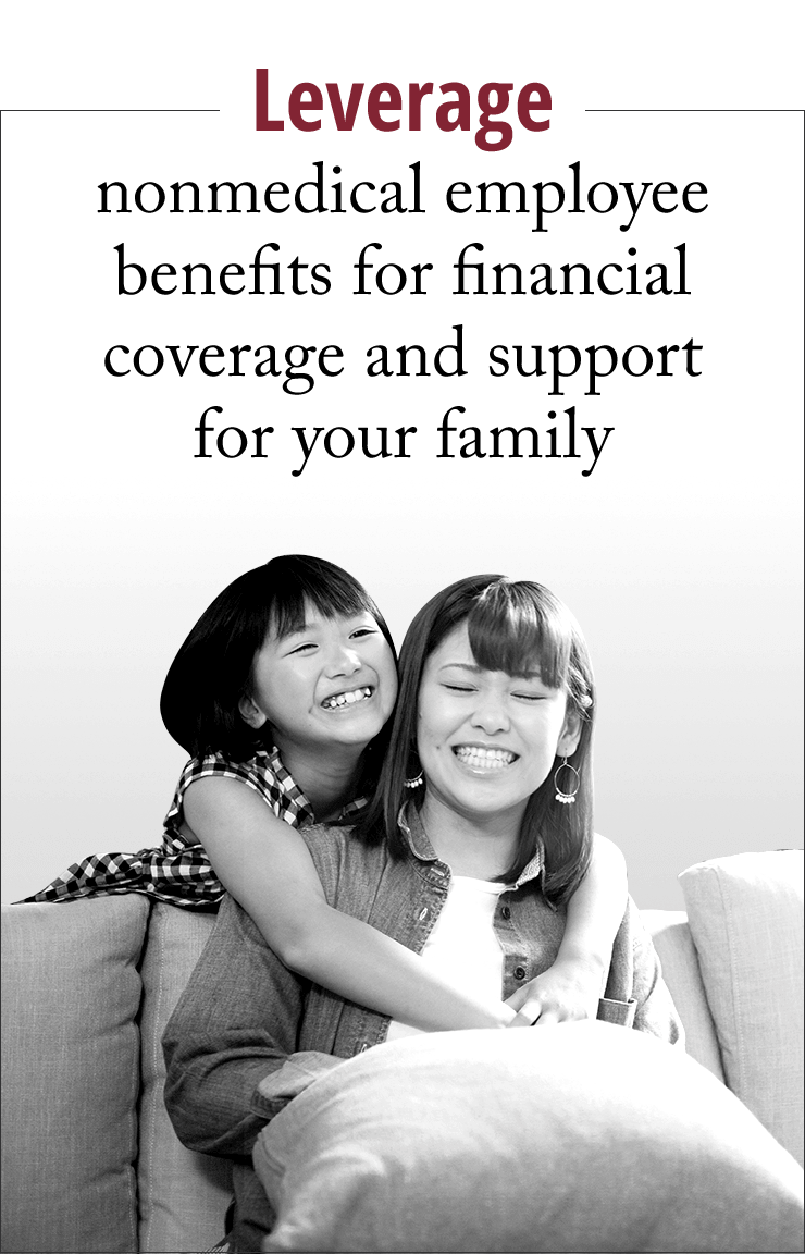 Leverage nonmedical employee benefits for financial coverage and support for your family